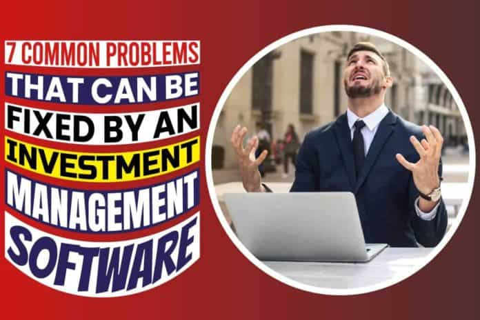 7 Common Problems That Can Be Fixed By An Investment Management Software